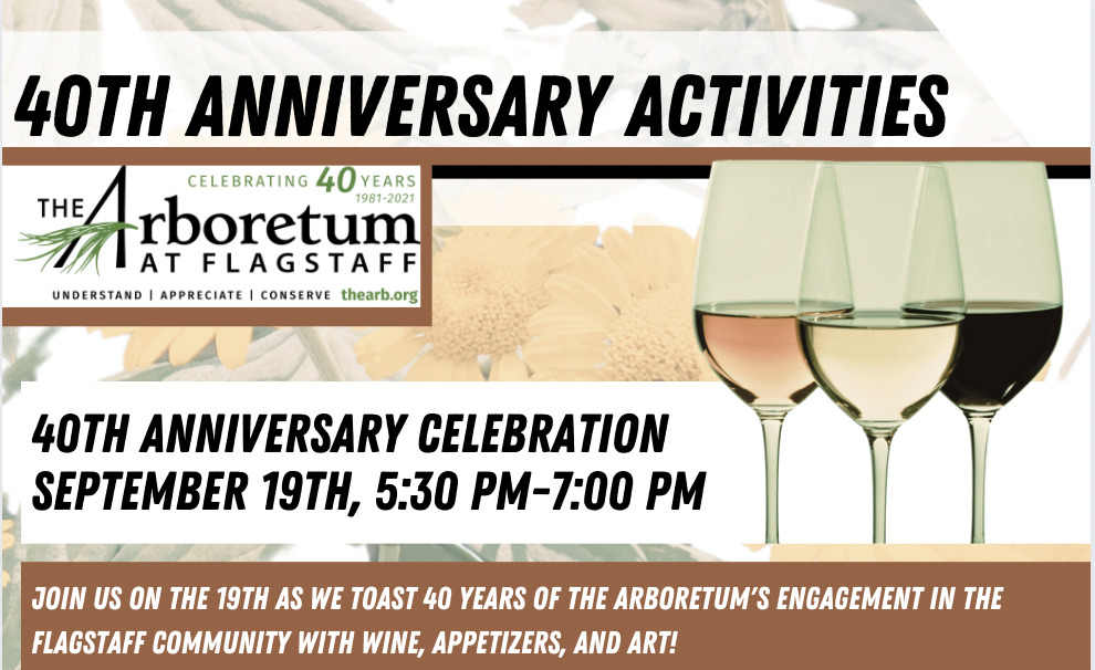 40th Anniversary Celebration: Join us on the 19th as we toast 40 years of The Arboretum's engagement in the Flagstaff community with wine, appetizers, and art! view the premier of a short film created by Nick Gieb of Firewatch Media highlighting the history of The Arb, and Witness the unveiling of a new Chip Thomas piece created for the gardens free Tickets to this exclusive event are available at thearb.org. space is limited to 50 guests, so get yours ASAP! please donate generously at the door or online in support of Arboretum programs. September 19, 5:30 PM - 7 PM